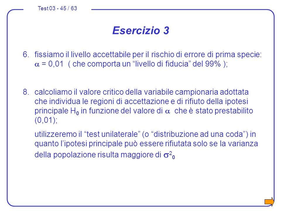 Test 03 - 45 / 63 Esercizio 3 6.fissiamo il livello accettabile per il rischio di errore di prima specie: = 0,01 ( che comporta un livello di fiducia