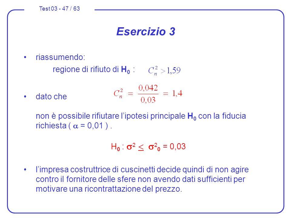 Test 03 - 47 / 63 riassumendo: regione di rifiuto di H 0 : dato che non è possibile rifiutare lipotesi principale H 0 con la fiducia richiesta ( = 0,0