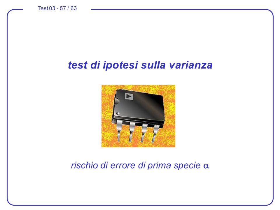 Test 03 - 57 / 63 test di ipotesi sulla varianza rischio di errore di prima specie