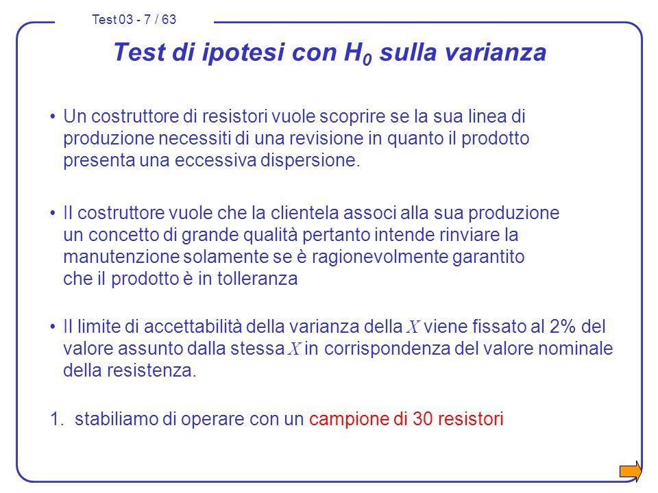 Test 03 - 7 / 63 Test di ipotesi con H 0 sulla varianza Un costruttore di resistori vuole scoprire se la sua linea di produzione necessiti di una revi