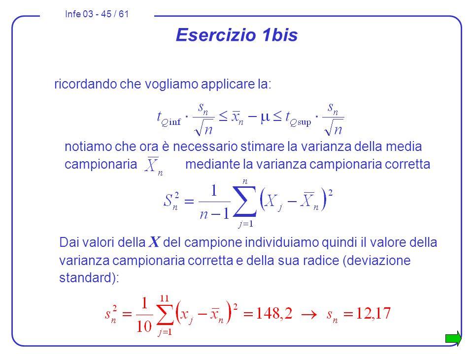 Infe 03 - 45 / 61 Esercizio 1bis Dai valori della X del campione individuiamo quindi il valore della varianza campionaria corretta e della sua radice