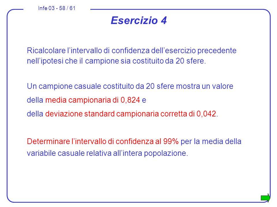 Infe 03 - 58 / 61 Ricalcolare lintervallo di confidenza dellesercizio precedente nellipotesi che il campione sia costituito da 20 sfere. Un campione c