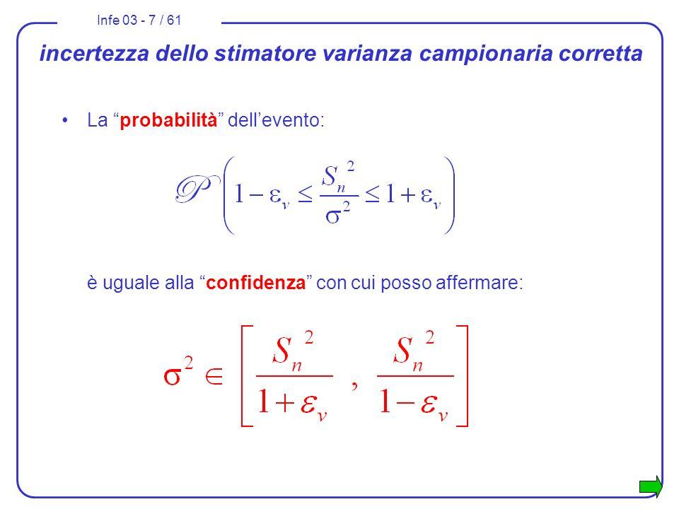 Infe 03 - 8 / 61 incertezza degli stimatori campionari La determinazione dellincertezza degli stimatori campionari si conduce tramite lo studio della distribuzione di probabilità della variabile casuale costituita dallo stimatore.