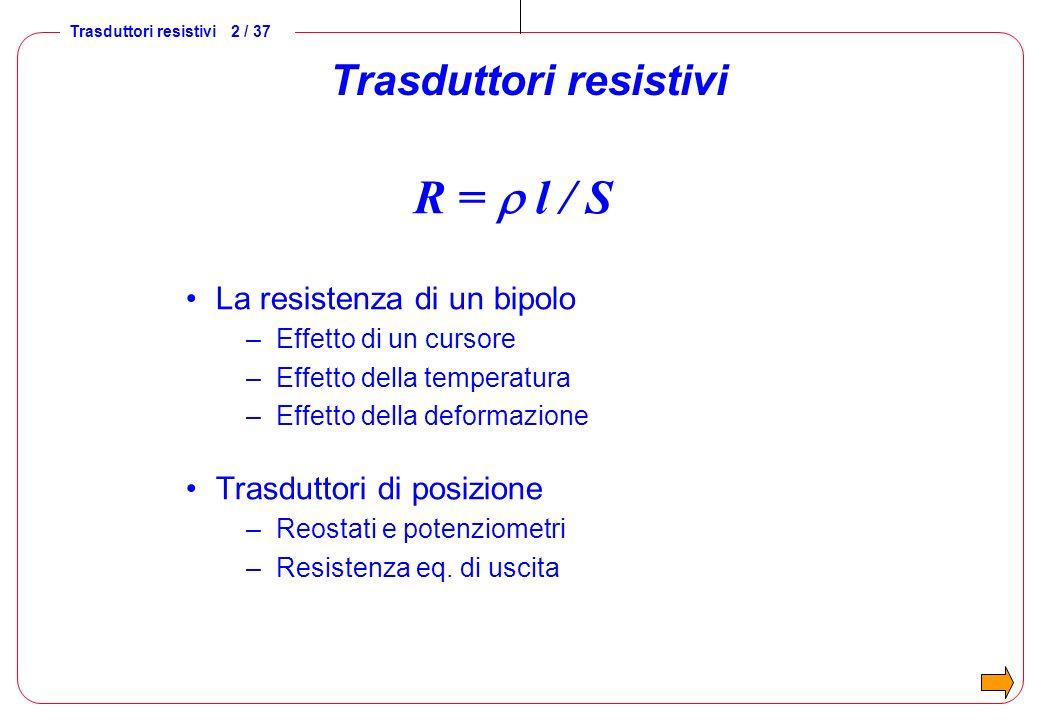 Trasduttori resistivi 2 / 37 Trasduttori resistivi R = l / S La resistenza di un bipolo –Effetto di un cursore –Effetto della temperatura –Effetto del