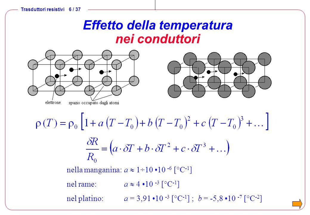 Trasduttori resistivi 6 / 37 Effetto della temperatura nei conduttori nella manganina: a 1÷10 10 -6 [°C -1 ] nel rame: a 4 10 -3 [°C -1 ] nel platino:
