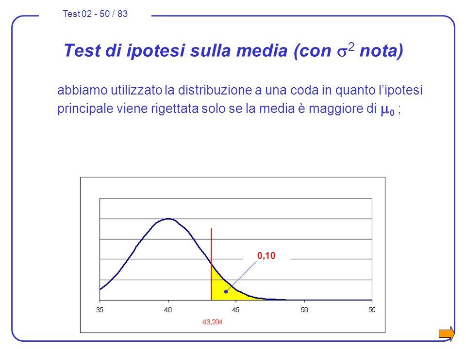 Test 02 - 50 / 83 Test di ipotesi sulla media (con 2 nota) abbiamo utilizzato la distribuzione a una coda in quanto lipotesi principale viene rigettat