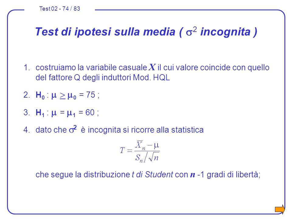 Test 02 - 74 / 83 Test di ipotesi sulla media ( 2 incognita ) 1.costruiamo la variabile casuale X il cui valore coincide con quello del fattore Q degl