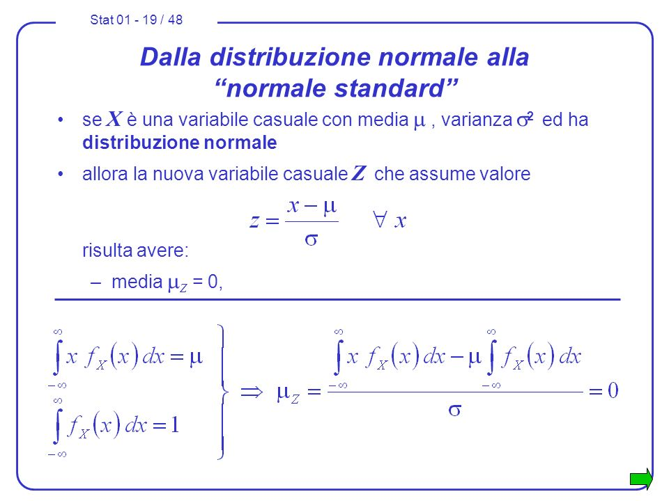 Stat 01 - 19 / 48 Dalla distribuzione normale alla normale standard se X è una variabile casuale con media, varianza 2 ed ha distribuzione normale all