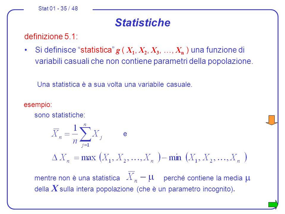 Stat 01 - 35 / 48 Statistiche definizione 5.1: Si definisce statistica g ( X 1, X 2, X 3, …, X n ) una funzione di variabili casuali che non contiene