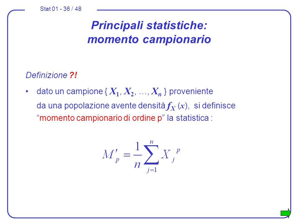 Stat 01 - 36 / 48 Principali statistiche: momento campionario Definizione ?! dato un campione { X 1, X 2, …, X n } proveniente da una popolazione aven
