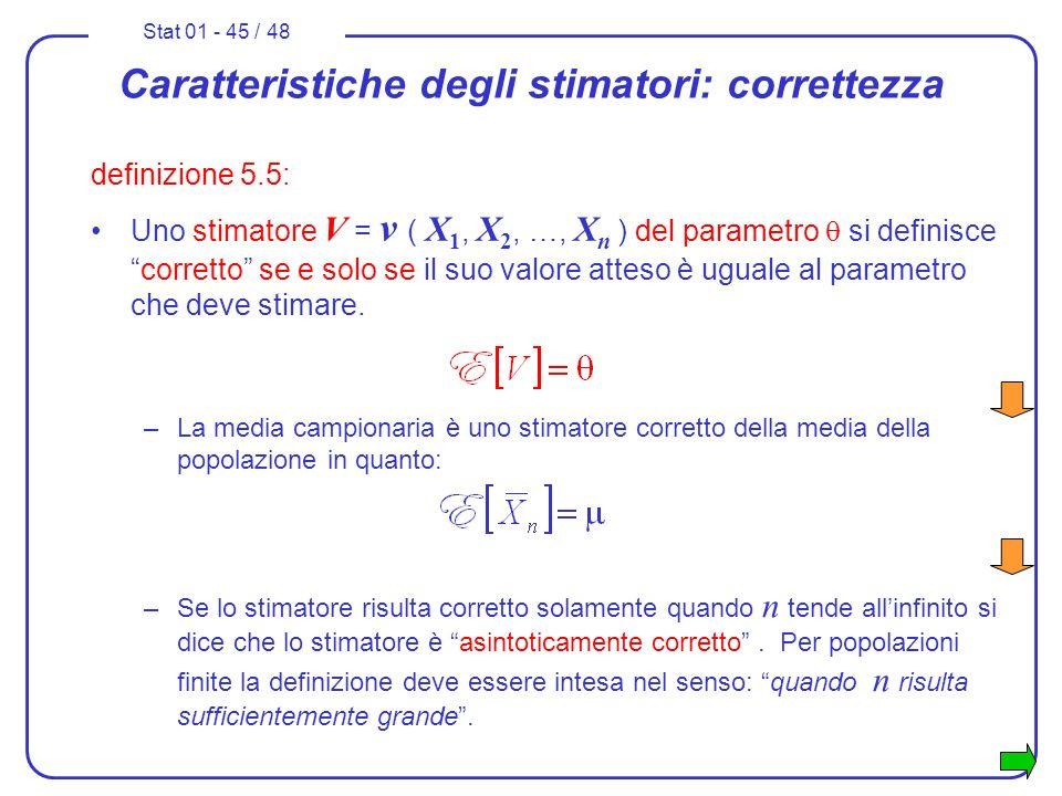 Stat 01 - 45 / 48 Caratteristiche degli stimatori: correttezza definizione 5.5: Uno stimatore V = v ( X 1, X 2, …, X n ) del parametro si definiscecor