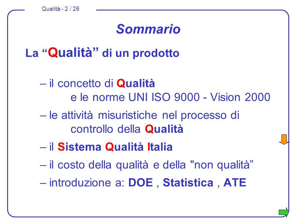 Qualità - 2 / 26 Sommario La Qualità di un prodotto –il concetto di Qualità e le norme UNI ISO 9000 - Vision 2000 –le attività misuristiche nel processo di controllo della Qualità –il Sistema Qualità Italia –il costo della qualità e della non qualità –introduzione a: DOE, Statistica, ATE