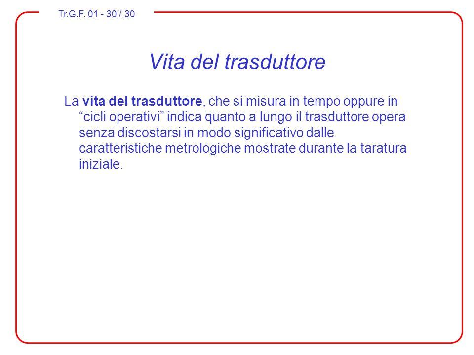 Tr.G.F. 01 - 30 / 30 Vita del trasduttore La vita del trasduttore, che si misura in tempo oppure in cicli operativi indica quanto a lungo il trasdutto
