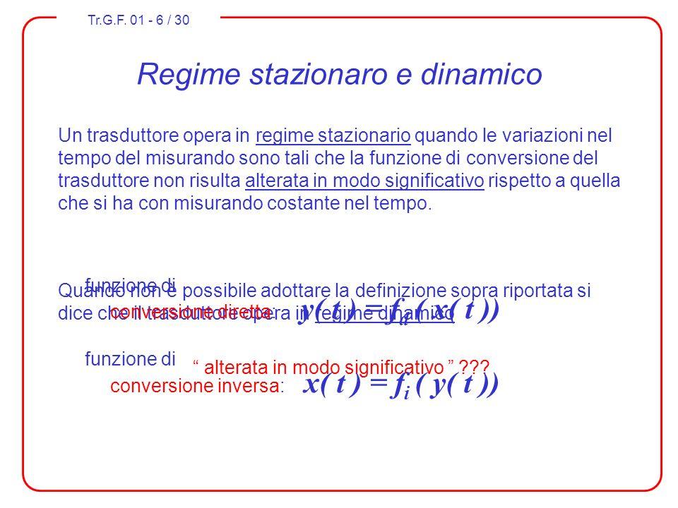 Tr.G.F. 01 - 6 / 30 Regime stazionaro e dinamico Un trasduttore opera in regime stazionario quando le variazioni nel tempo del misurando sono tali che
