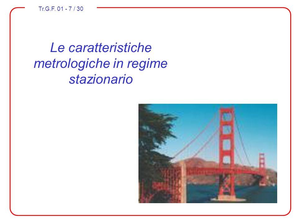 Tr.G.F. 01 - 7 / 30 Le caratteristiche metrologiche in regime stazionario