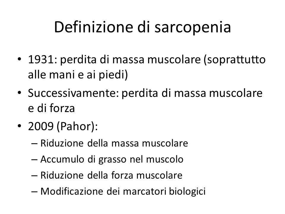 Definizione di sarcopenia 1931: perdita di massa muscolare (soprattutto alle mani e ai piedi) Successivamente: perdita di massa muscolare e di forza 2009 (Pahor): – Riduzione della massa muscolare – Accumulo di grasso nel muscolo – Riduzione della forza muscolare – Modificazione dei marcatori biologici