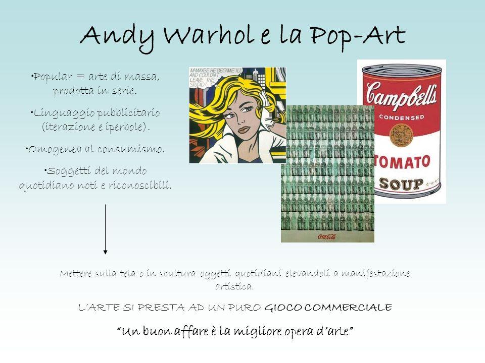 Andy Warhol e la Pop-Art Popular = arte di massa, prodotta in serie. Linguaggio pubblicitario (iterazione e iperbole). Omogenea al consumismo. Soggett