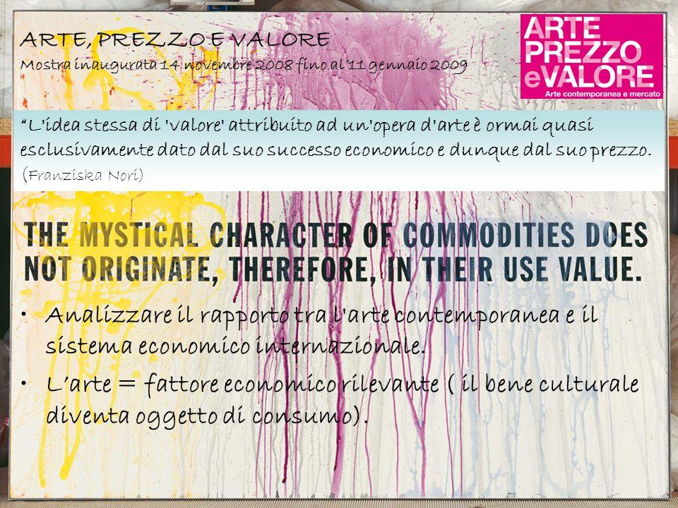 ARTE, PREZZO E VALORE Mostra inaugurata 14 novembre 2008 fino al11 gennaio 2009 Analizzare il rapporto tra l'arte contemporanea e il sistema economico