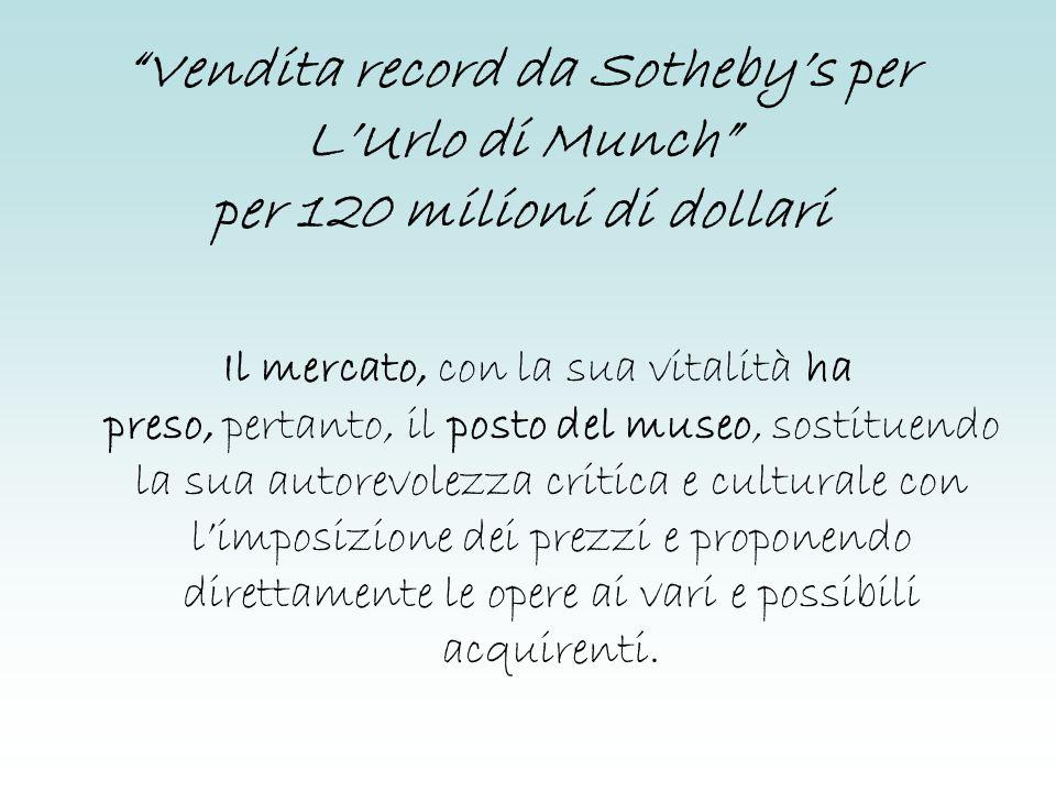 Vendita record da Sothebys per LUrlo di Munch per 120 milioni di dollari Il mercato, con la sua vitalità ha preso, pertanto, il posto del museo, sosti