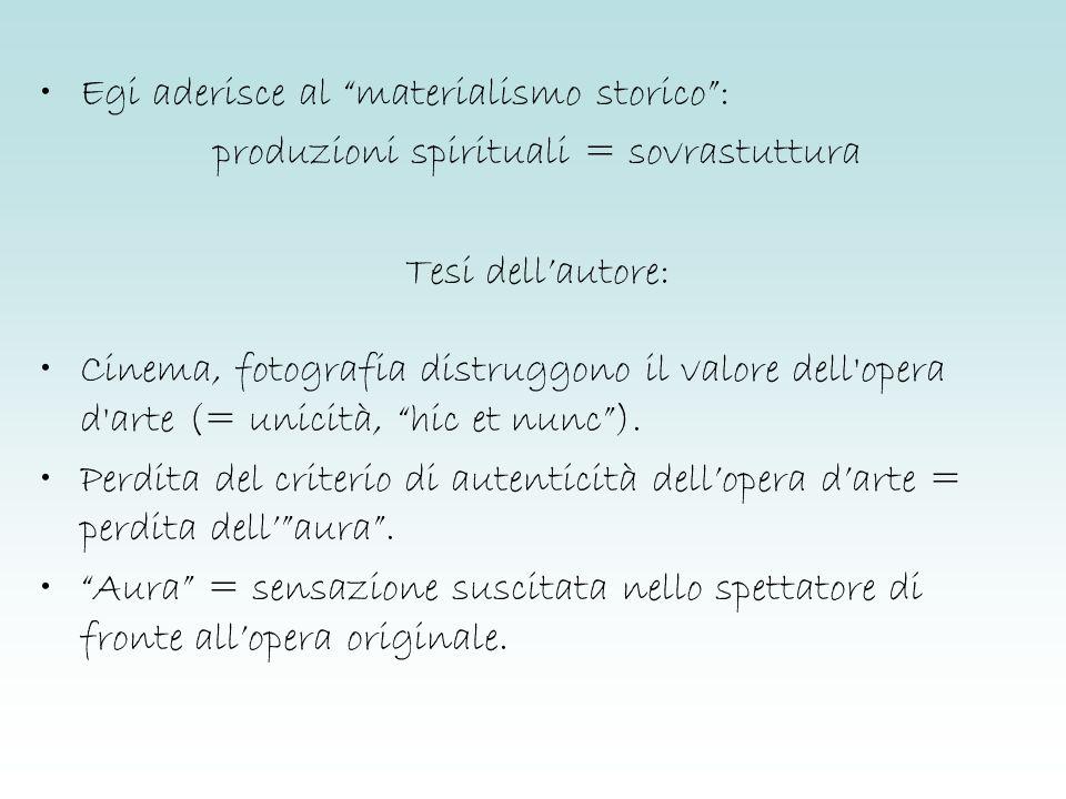 Egi aderisce al materialismo storico: produzioni spirituali = sovrastuttura Tesi dellautore: Cinema, fotografia distruggono il valore dell'opera d'art