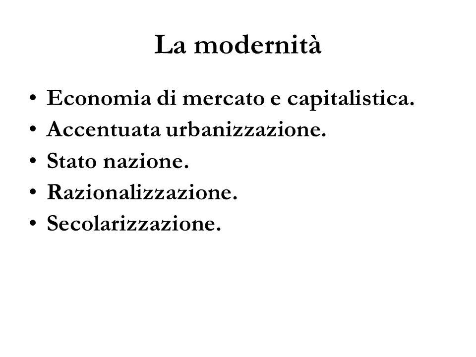 La modernità Economia di mercato e capitalistica. Accentuata urbanizzazione. Stato nazione. Razionalizzazione. Secolarizzazione.