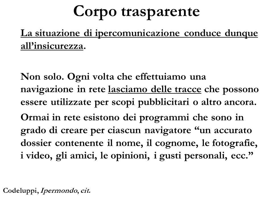 Corpo trasparente La situazione di ipercomunicazione conduce dunque allinsicurezza. Non solo. Ogni volta che effettuiamo una navigazione in rete lasci