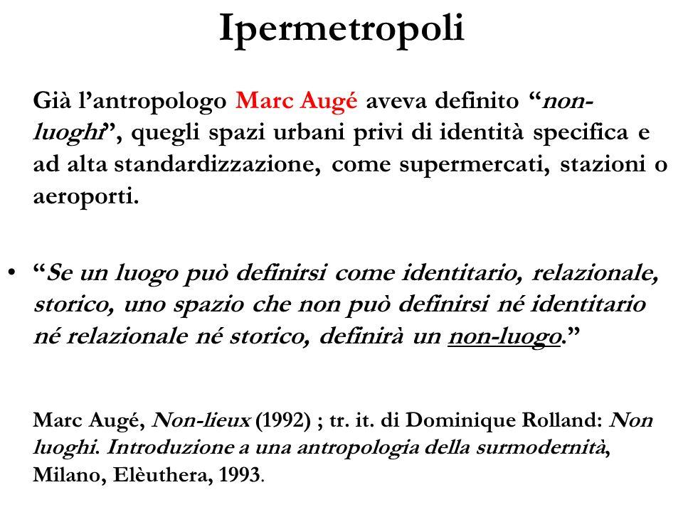 Ipermetropoli Già lantropologo Marc Augé aveva definito non- luoghi, quegli spazi urbani privi di identità specifica e ad alta standardizzazione, come