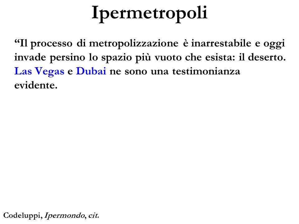 Ipermetropoli Il processo di metropolizzazione è inarrestabile e oggi invade persino lo spazio più vuoto che esista: il deserto. Las Vegas e Dubai ne