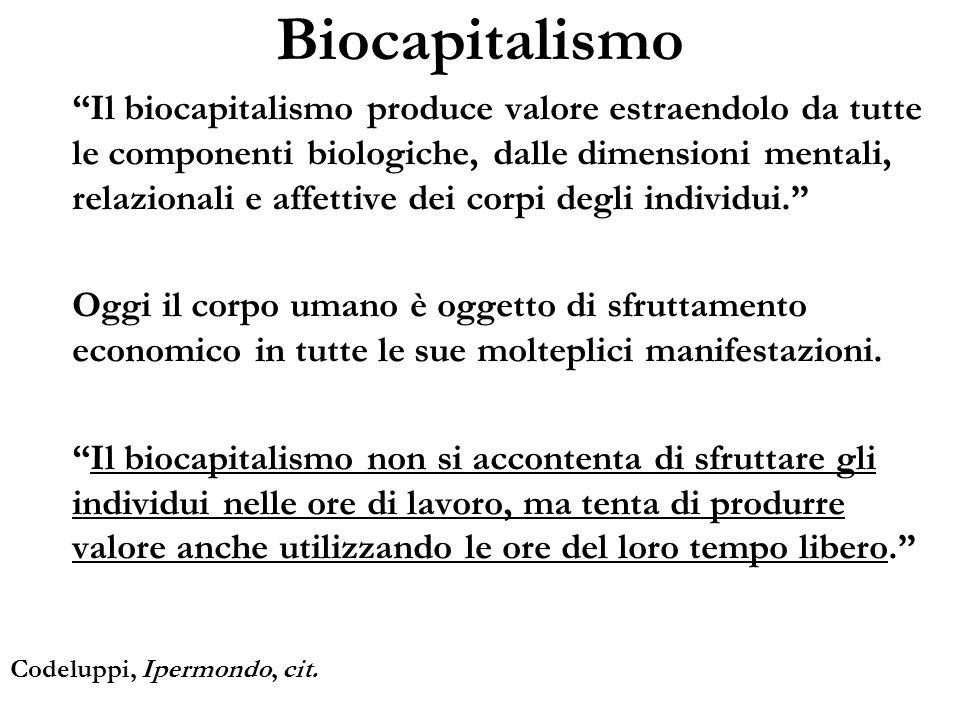 Biocapitalismo Il biocapitalismo produce valore estraendolo da tutte le componenti biologiche, dalle dimensioni mentali, relazionali e affettive dei c