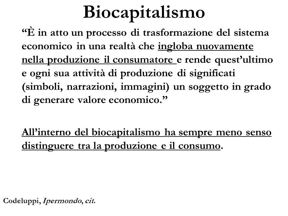 Biocapitalismo È in atto un processo di trasformazione del sistema economico in una realtà che ingloba nuovamente nella produzione il consumatore e re
