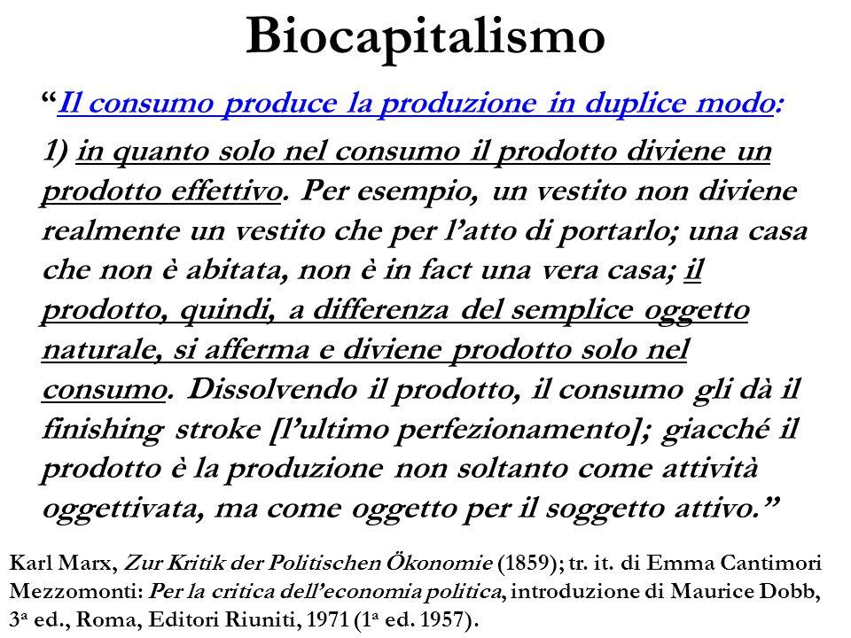 Biocapitalismo Il consumo produce la produzione in duplice modo: 1) in quanto solo nel consumo il prodotto diviene un prodotto effettivo. Per esempio,