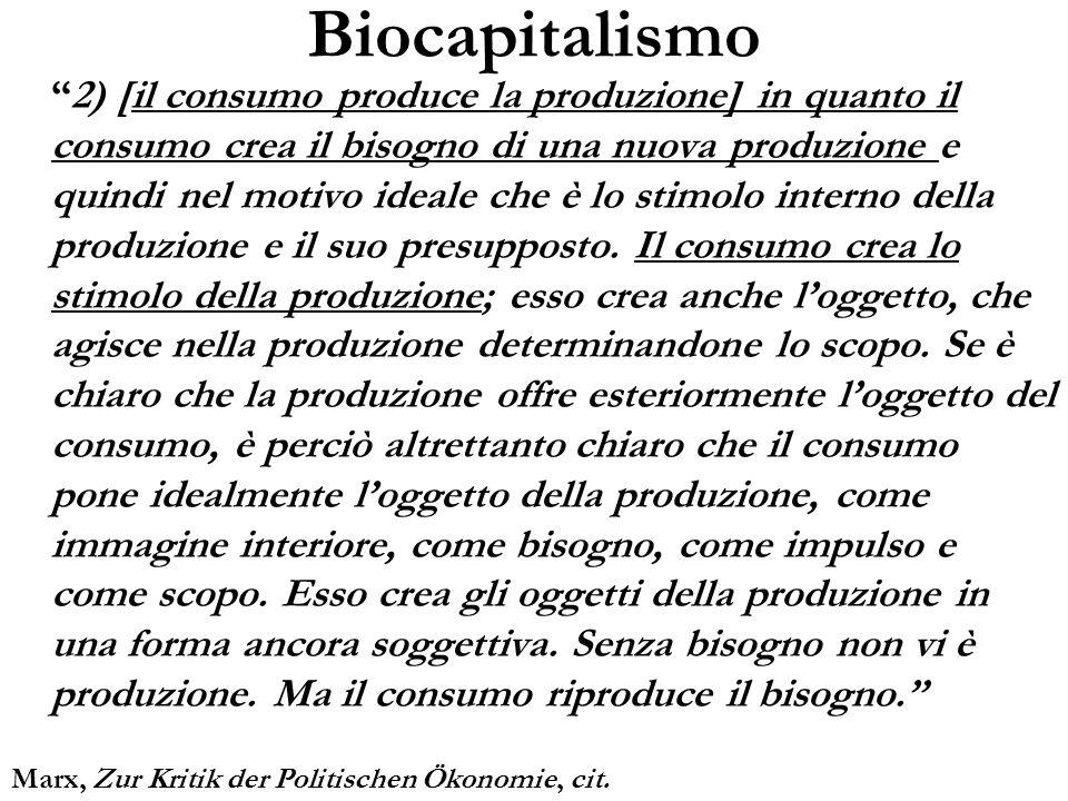 Biocapitalismo 2) [il consumo produce la produzione] in quanto il consumo crea il bisogno di una nuova produzione e quindi nel motivo ideale che è lo