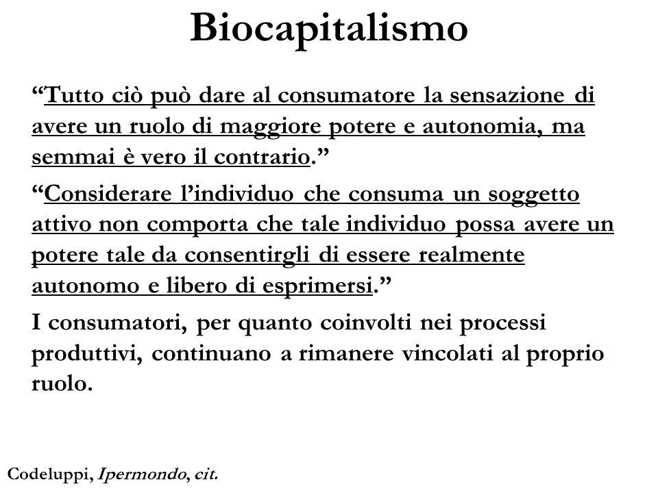 Biocapitalismo Tutto ciò può dare al consumatore la sensazione di avere un ruolo di maggiore potere e autonomia, ma semmai è vero il contrario. Consid