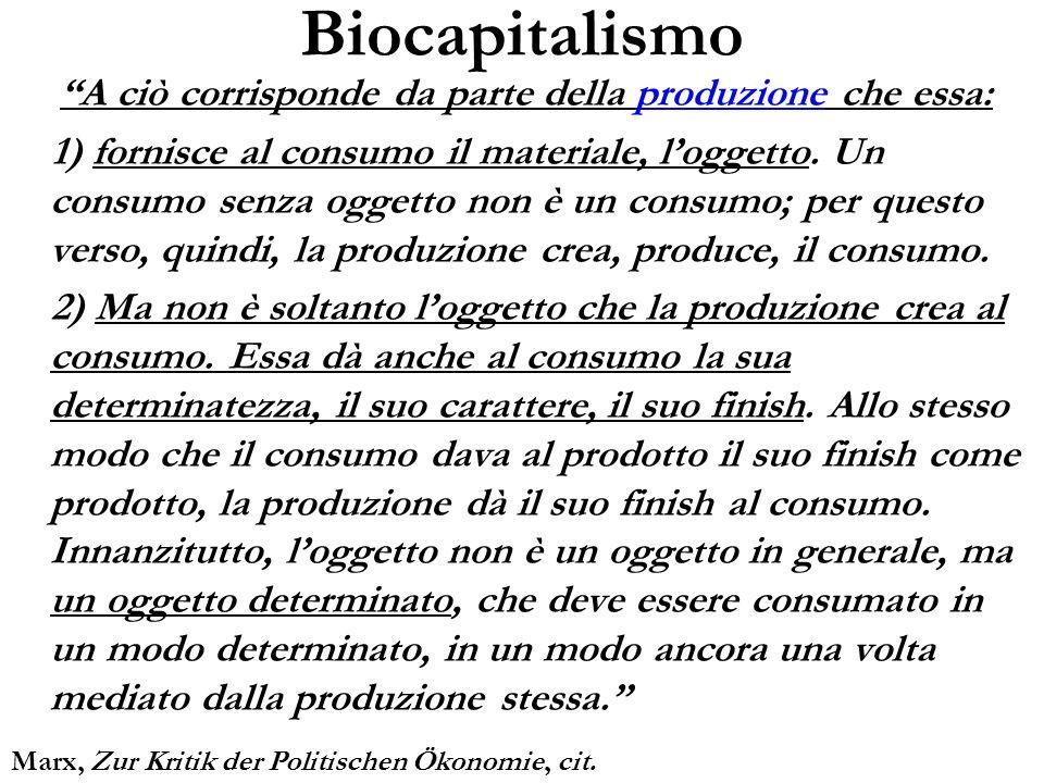 Biocapitalismo A ciò corrisponde da parte della produzione che essa: 1) fornisce al consumo il materiale, loggetto. Un consumo senza oggetto non è un