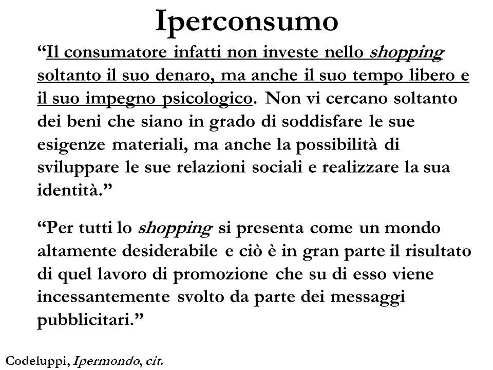 Iperconsumo Il consumatore infatti non investe nello shopping soltanto il suo denaro, ma anche il suo tempo libero e il suo impegno psicologico. Non v