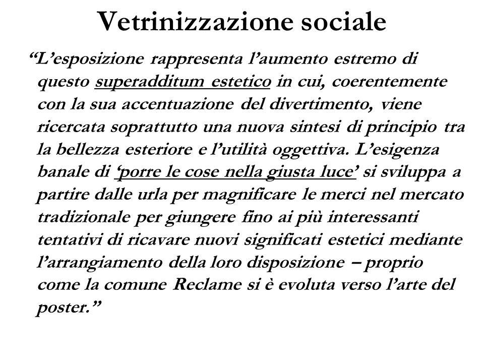 Vetrinizzazione sociale Lesposizione rappresenta laumento estremo di questo superadditum estetico in cui, coerentemente con la sua accentuazione del d