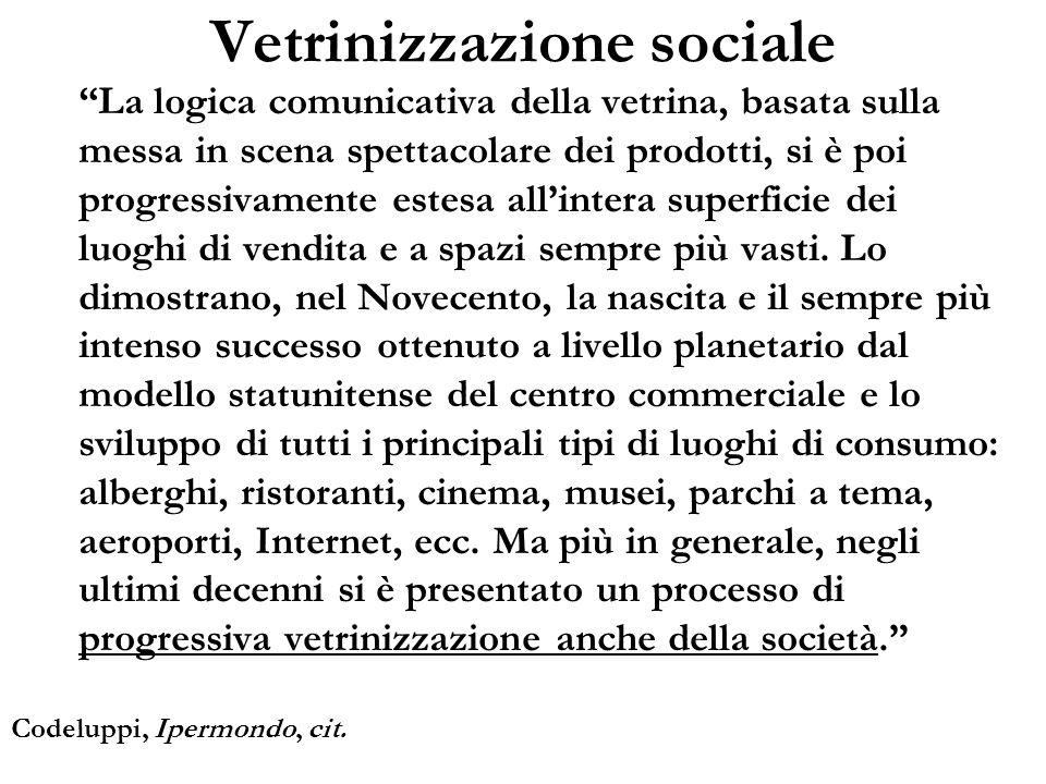 Vetrinizzazione sociale La logica comunicativa della vetrina, basata sulla messa in scena spettacolare dei prodotti, si è poi progressivamente estesa
