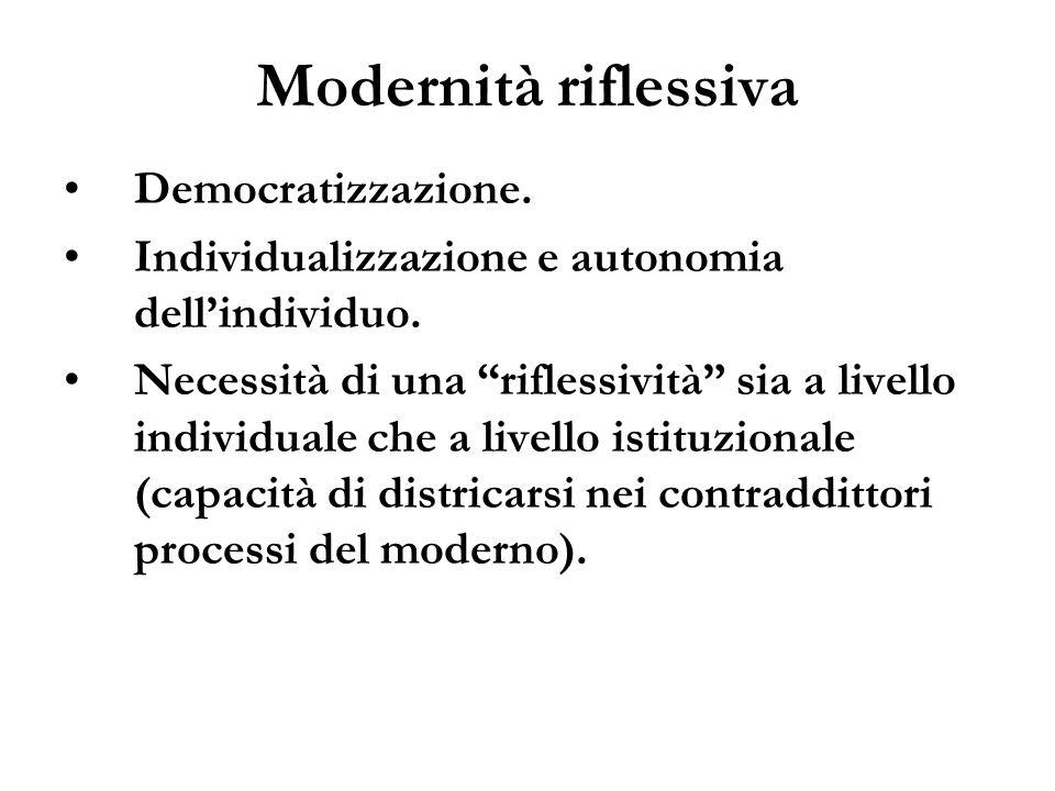 Modernità riflessiva Democratizzazione. Individualizzazione e autonomia dellindividuo. Necessità di una riflessività sia a livello individuale che a l