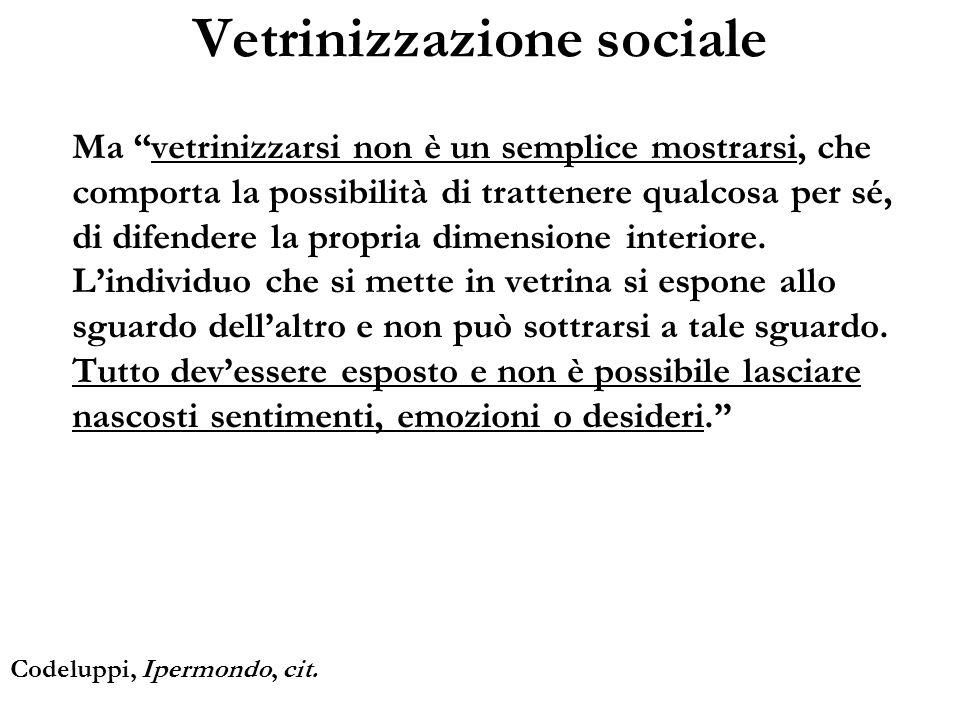 Vetrinizzazione sociale Ma vetrinizzarsi non è un semplice mostrarsi, che comporta la possibilità di trattenere qualcosa per sé, di difendere la propr