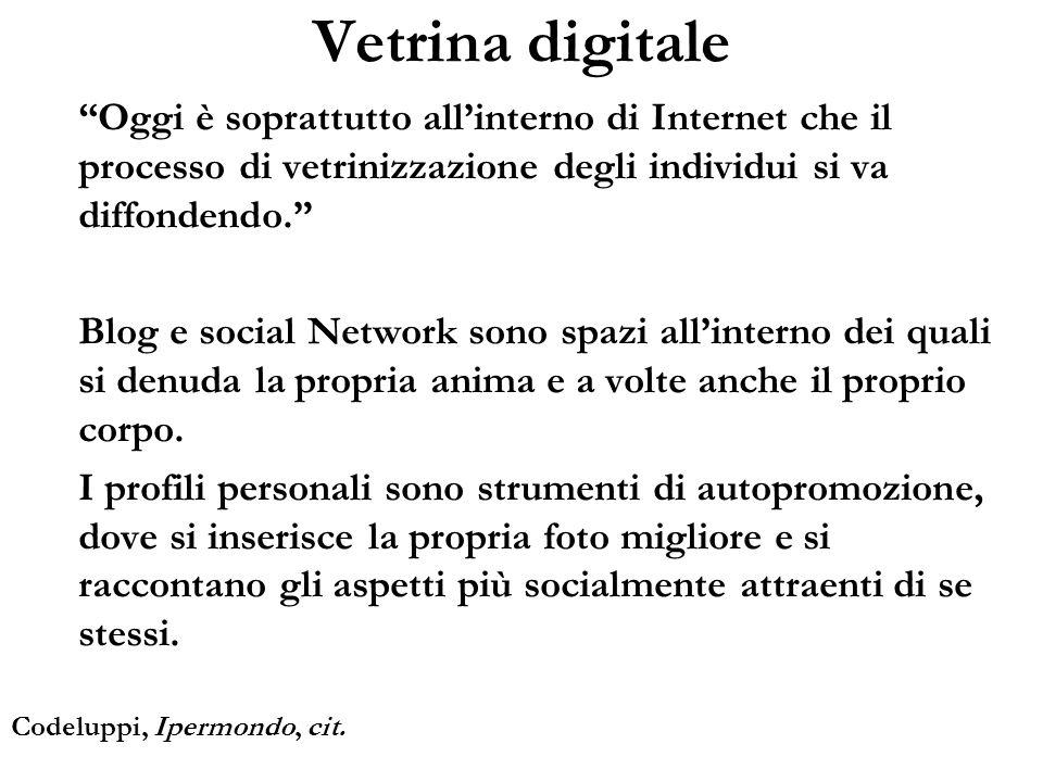 Oggi è soprattutto allinterno di Internet che il processo di vetrinizzazione degli individui si va diffondendo. Blog e social Network sono spazi allin