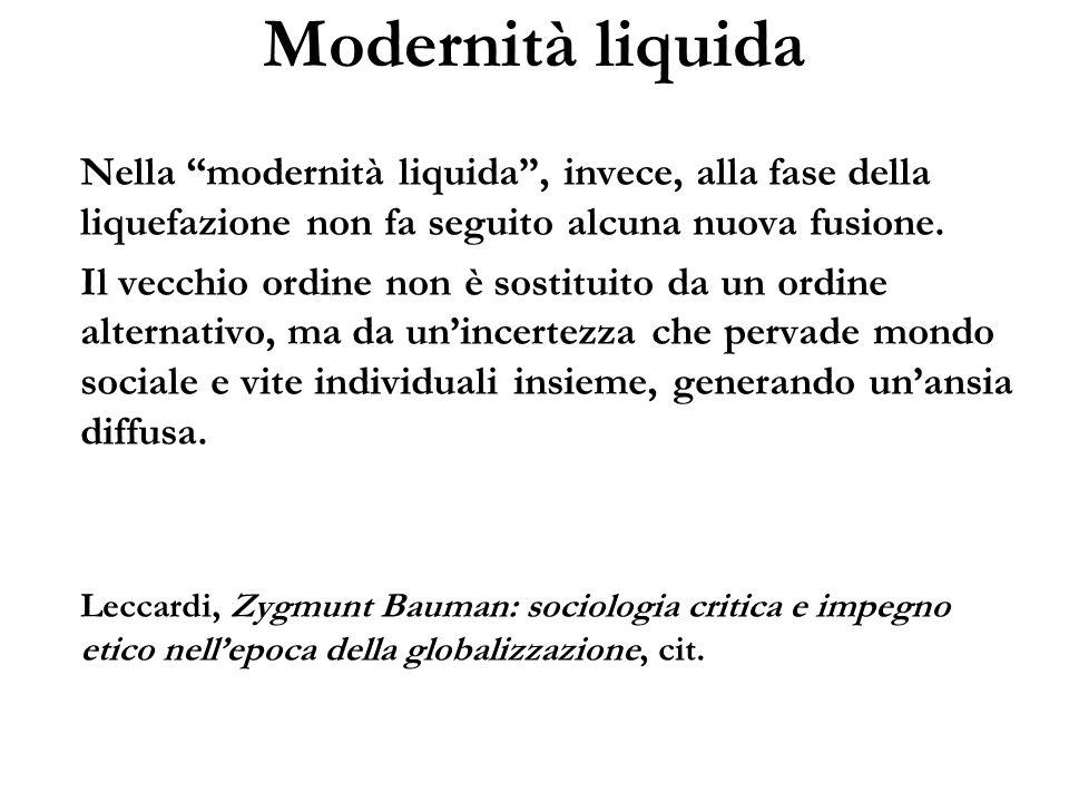 Modernità liquida Nella modernità liquida, invece, alla fase della liquefazione non fa seguito alcuna nuova fusione. Il vecchio ordine non è sostituit
