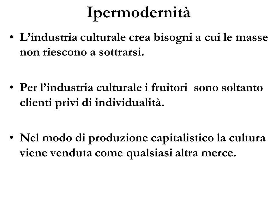Ipermodernità Lindustria culturale crea bisogni a cui le masse non riescono a sottrarsi. Per lindustria culturale i fruitori sono soltanto clienti pri