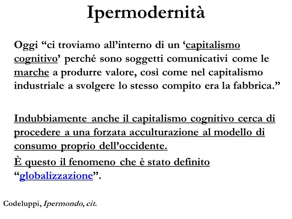 Ipermodernità Oggi ci troviamo allinterno di un capitalismo cognitivo perché sono soggetti comunicativi come le marche a produrre valore, così come ne