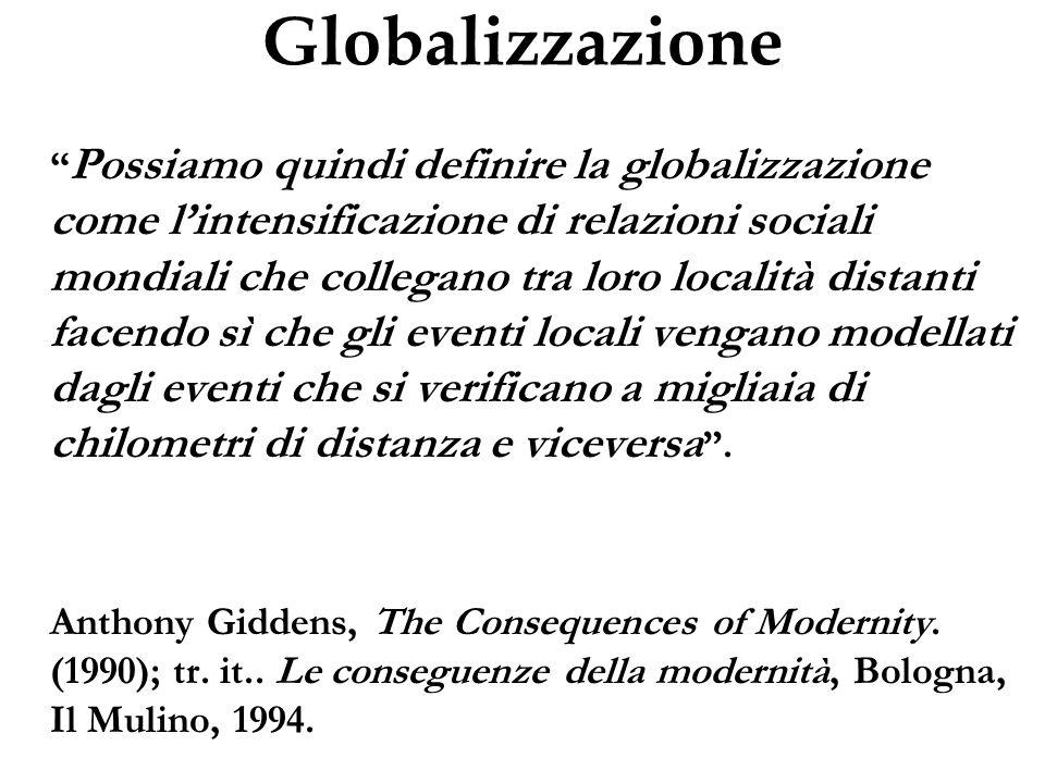 Globalizzazione Possiamo quindi definire la globalizzazione come lintensificazione di relazioni sociali mondiali che collegano tra loro località dista