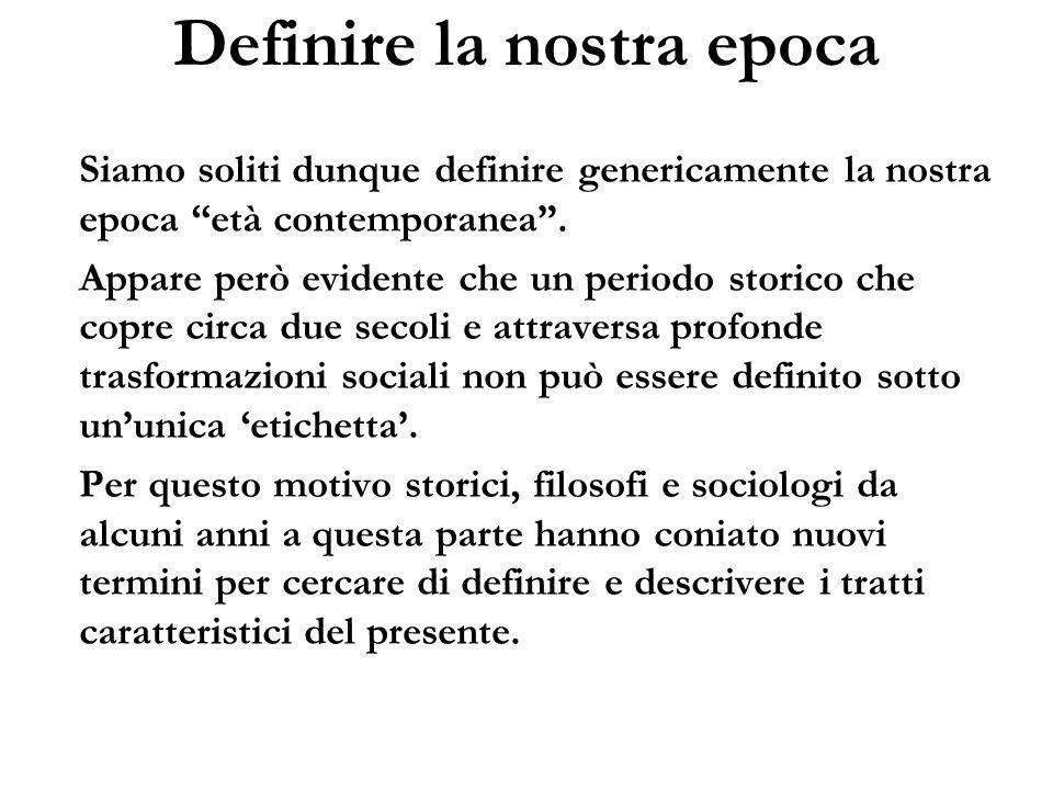 Definire la nostra epoca Tra le numerose definizioni adottate, ricordiamo le seguenti: Società postmoderna (Lyotard, 1979) Seconda modernità (Beck, 1986) Modernità riflessiva (Giddens, 1991) Surmodernità (Augé, 1992) Modernità liquida (Bauman, 2000)
