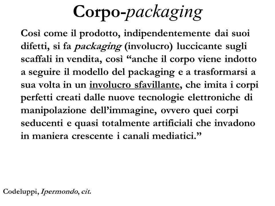 Corpo- packaging Così come il prodotto, indipendentemente dai suoi difetti, si fa packaging (involucro) luccicante sugli scaffali in vendita, così anc