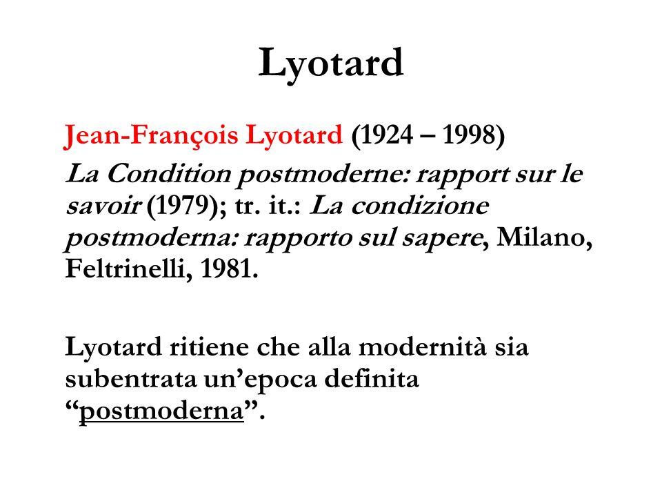 Lyotard Jean-François Lyotard (1924 – 1998) La Condition postmoderne: rapport sur le savoir (1979); tr. it.: La condizione postmoderna: rapporto sul s