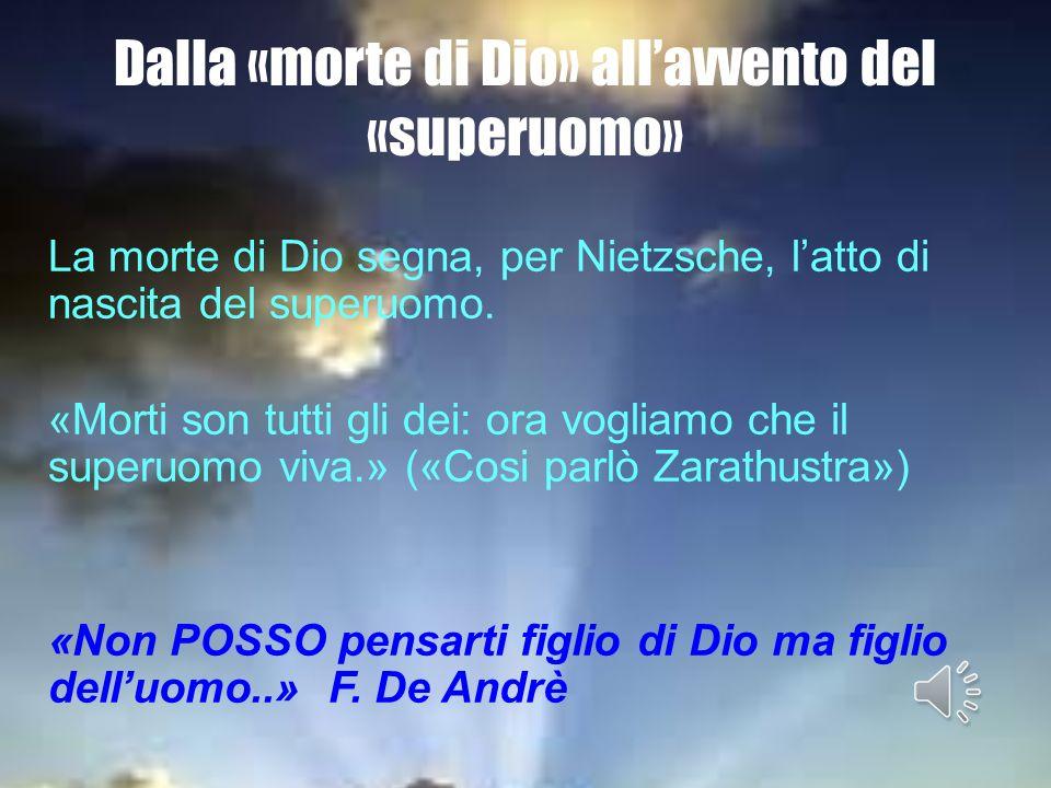 Dalla «morte di Dio» allavvento del «superuomo» La morte di Dio segna, per Nietzsche, latto di nascita del superuomo. «Morti son tutti gli dei: ora vo