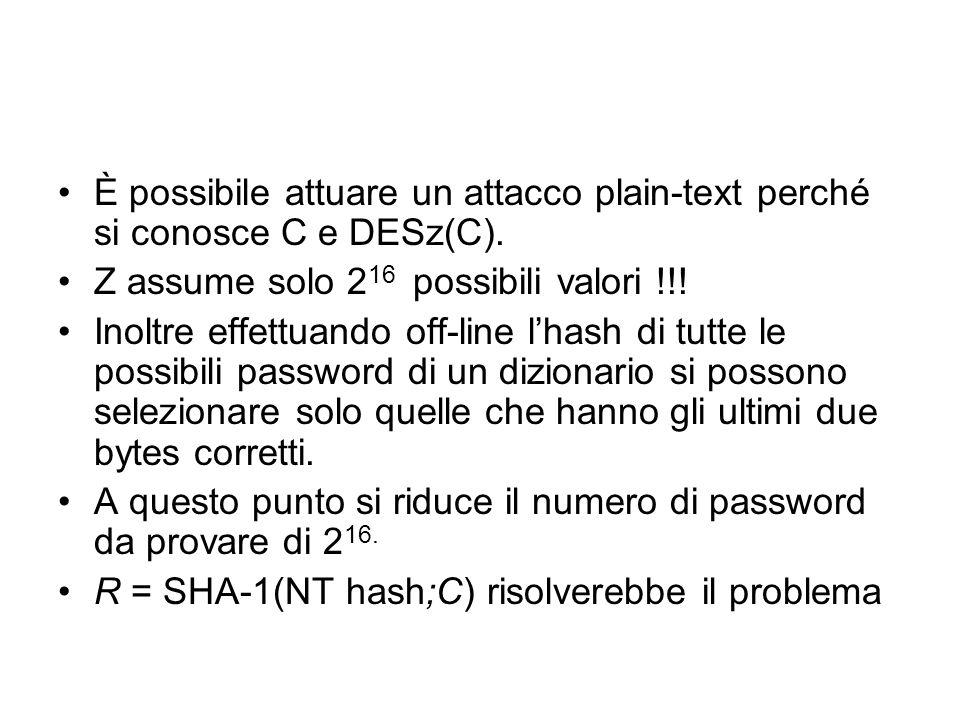 È possibile attuare un attacco plain-text perché si conosce C e DESz(C). Z assume solo 2 16 possibili valori !!! Inoltre effettuando off-line lhash di