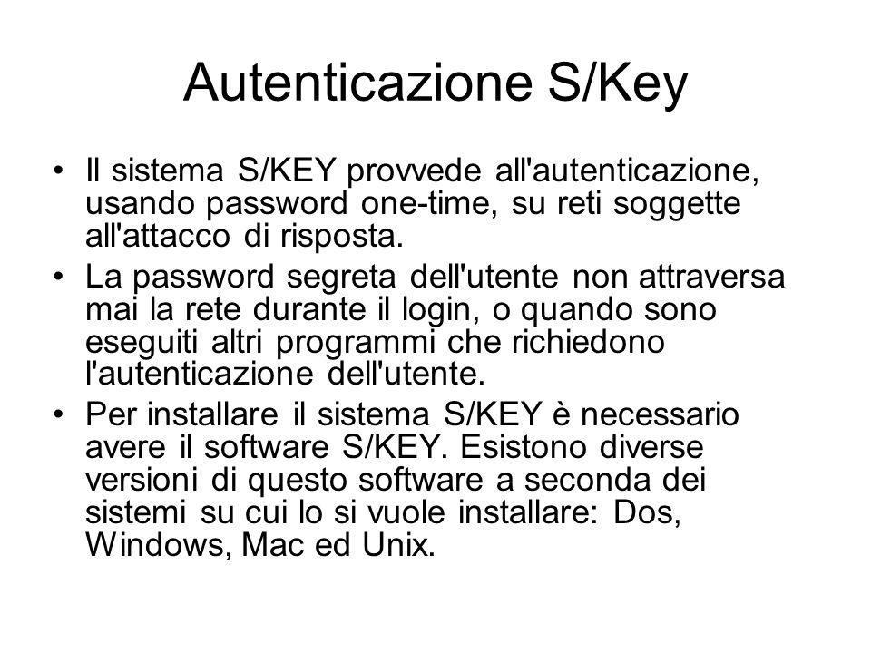 Autenticazione S/Key Il sistema S/KEY provvede all'autenticazione, usando password one-time, su reti soggette all'attacco di risposta. La password seg